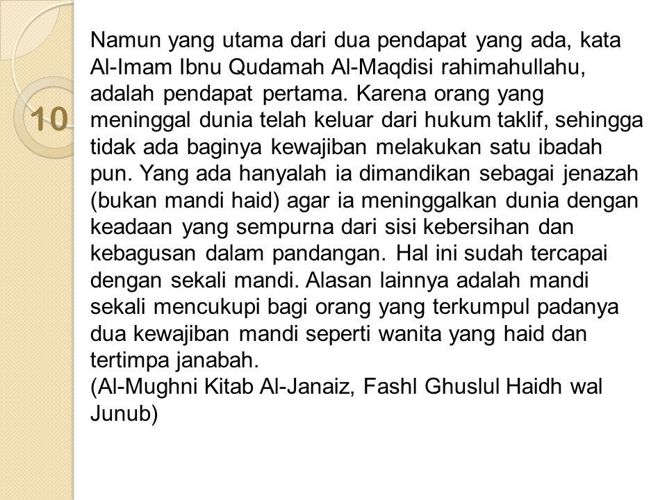 Namun yang utama dari dua pendapat yang ada, kata Al-Imam Ibnu Qudamah Al-Maqdisi rahimahullahu, adalah pendapat pertama. Karena orang yang meninggal dunia telah keluar dari hukum taklif, sehingga tidak ada baginya kewajiban melakukan satu ibadah pun. Yang ada hanyalah ia dimandikan sebagai jenazah (bukan mandi haid) agar ia meninggalkan dunia dengan keadaan yang sempurna dari sisi kebersihan dan kebagusan dalam pandangan. Hal ini sudah tercapai dengan sekali mandi. Alasan lainnya adalah mandi sekali mencukupi bagi orang yang terkumpul padanya dua kewajiban mandi seperti wanita yang haid dan tertimpa janabah.