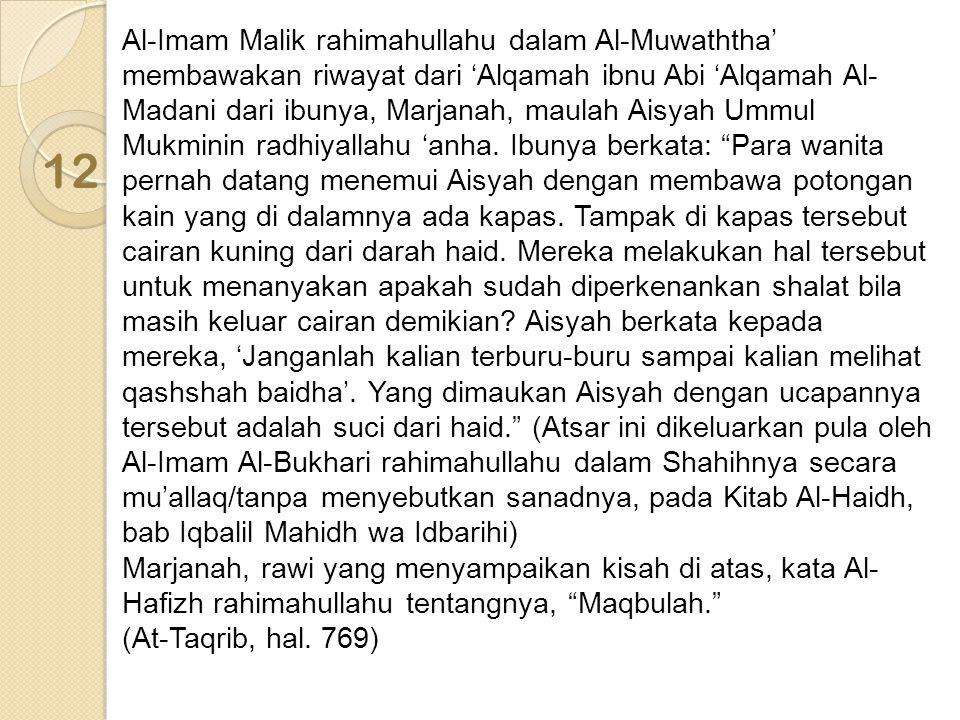 Al-Imam Malik rahimahullahu dalam Al-Muwaththa' membawakan riwayat dari 'Alqamah ibnu Abi 'Alqamah Al-Madani dari ibunya, Marjanah, maulah Aisyah Ummul Mukminin radhiyallahu 'anha. Ibunya berkata: Para wanita pernah datang menemui Aisyah dengan membawa potongan kain yang di dalamnya ada kapas. Tampak di kapas tersebut cairan kuning dari darah haid. Mereka melakukan hal tersebut untuk menanyakan apakah sudah diperkenankan shalat bila masih keluar cairan demikian Aisyah berkata kepada mereka, 'Janganlah kalian terburu-buru sampai kalian melihat qashshah baidha'. Yang dimaukan Aisyah dengan ucapannya tersebut adalah suci dari haid. (Atsar ini dikeluarkan pula oleh Al-Imam Al-Bukhari rahimahullahu dalam Shahihnya secara mu'allaq/tanpa menyebutkan sanadnya, pada Kitab Al-Haidh, bab Iqbalil Mahidh wa Idbarihi) Marjanah, rawi yang menyampaikan kisah di atas, kata Al-Hafizh rahimahullahu tentangnya, Maqbulah.
