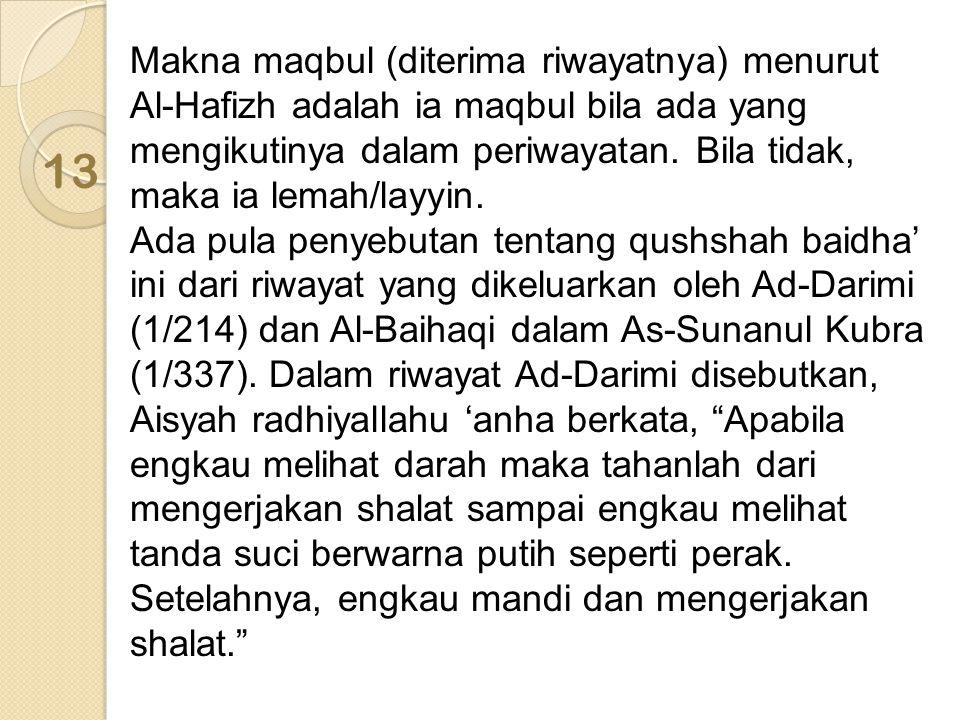 Makna maqbul (diterima riwayatnya) menurut Al-Hafizh adalah ia maqbul bila ada yang mengikutinya dalam periwayatan. Bila tidak, maka ia lemah/layyin. Ada pula penyebutan tentang qushshah baidha' ini dari riwayat yang dikeluarkan oleh Ad-Darimi (1/214) dan Al-Baihaqi dalam As-Sunanul Kubra (1/337). Dalam riwayat Ad-Darimi disebutkan, Aisyah radhiyallahu 'anha berkata, Apabila engkau melihat darah maka tahanlah dari mengerjakan shalat sampai engkau melihat tanda suci berwarna putih seperti perak. Setelahnya, engkau mandi dan mengerjakan shalat.