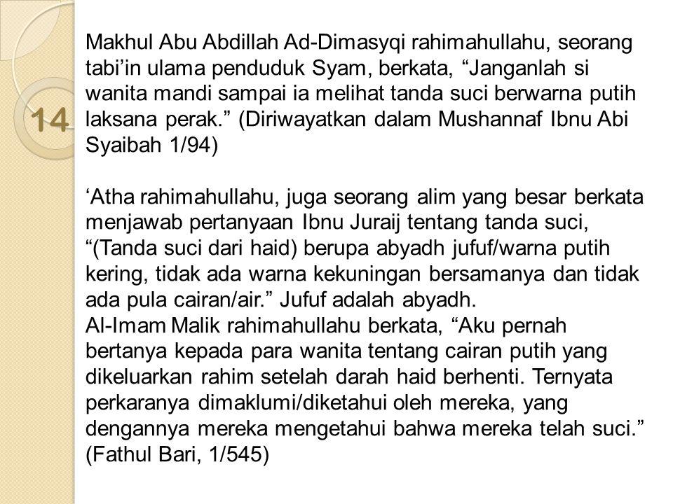 Makhul Abu Abdillah Ad-Dimasyqi rahimahullahu, seorang tabi'in ulama penduduk Syam, berkata, Janganlah si wanita mandi sampai ia melihat tanda suci berwarna putih laksana perak. (Diriwayatkan dalam Mushannaf Ibnu Abi Syaibah 1/94)