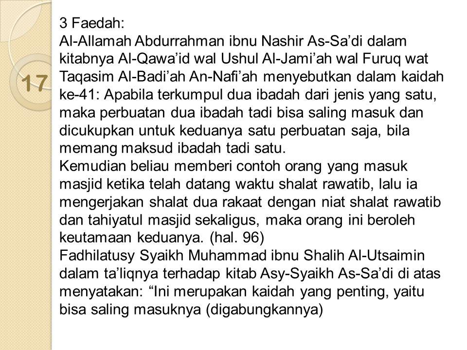 3 Faedah: Al-Allamah Abdurrahman ibnu Nashir As-Sa'di dalam kitabnya Al-Qawa'id wal Ushul Al-Jami'ah wal Furuq wat Taqasim Al-Badi'ah An-Nafi'ah menyebutkan dalam kaidah ke-41: Apabila terkumpul dua ibadah dari jenis yang satu, maka perbuatan dua ibadah tadi bisa saling masuk dan dicukupkan untuk keduanya satu perbuatan saja, bila memang maksud ibadah tadi satu. Kemudian beliau memberi contoh orang yang masuk masjid ketika telah datang waktu shalat rawatib, lalu ia mengerjakan shalat dua rakaat dengan niat shalat rawatib dan tahiyatul masjid sekaligus, maka orang ini beroleh keutamaan keduanya. (hal. 96) Fadhilatusy Syaikh Muhammad ibnu Shalih Al-Utsaimin dalam ta'liqnya terhadap kitab Asy-Syaikh As-Sa'di di atas menyatakan: Ini merupakan kaidah yang penting, yaitu bisa saling masuknya (digabungkannya)