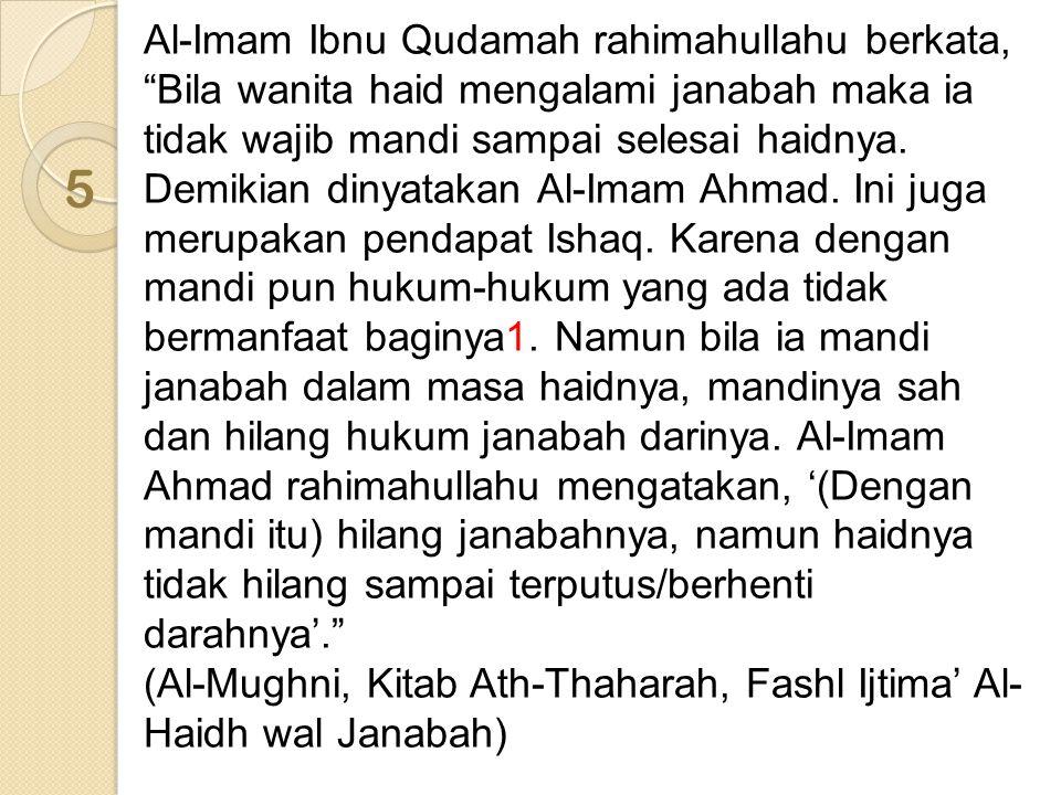 Al-Imam Ibnu Qudamah rahimahullahu berkata, Bila wanita haid mengalami janabah maka ia tidak wajib mandi sampai selesai haidnya. Demikian dinyatakan Al-Imam Ahmad. Ini juga merupakan pendapat Ishaq. Karena dengan mandi pun hukum-hukum yang ada tidak bermanfaat baginya1. Namun bila ia mandi janabah dalam masa haidnya, mandinya sah dan hilang hukum janabah darinya. Al-Imam Ahmad rahimahullahu mengatakan, '(Dengan mandi itu) hilang janabahnya, namun haidnya tidak hilang sampai terputus/berhenti darahnya'.