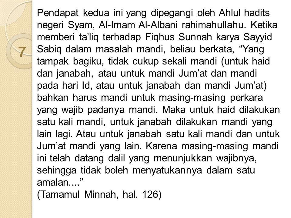 Pendapat kedua ini yang dipegangi oleh Ahlul hadits negeri Syam, Al-Imam Al-Albani rahimahullahu. Ketika memberi ta'liq terhadap Fiqhus Sunnah karya Sayyid Sabiq dalam masalah mandi, beliau berkata, Yang tampak bagiku, tidak cukup sekali mandi (untuk haid dan janabah, atau untuk mandi Jum'at dan mandi pada hari Id, atau untuk janabah dan mandi Jum'at) bahkan harus mandi untuk masing-masing perkara yang wajib padanya mandi. Maka untuk haid dilakukan satu kali mandi, untuk janabah dilakukan mandi yang lain lagi. Atau untuk janabah satu kali mandi dan untuk Jum'at mandi yang lain. Karena masing-masing mandi ini telah datang dalil yang menunjukkan wajibnya, sehingga tidak boleh menyatukannya dalam satu amalan....