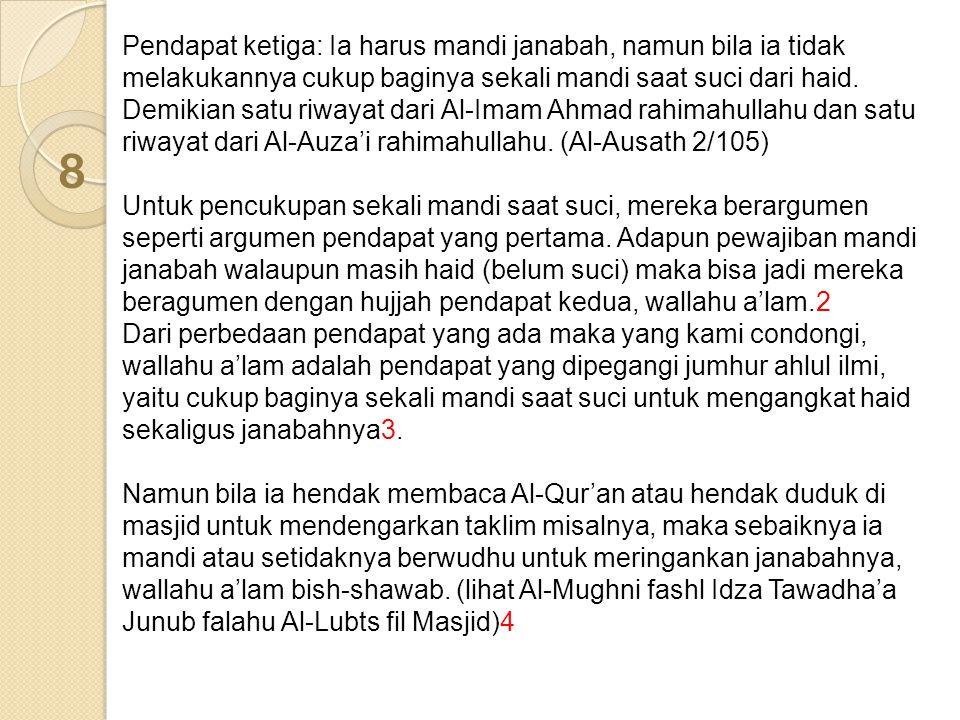 Pendapat ketiga: Ia harus mandi janabah, namun bila ia tidak melakukannya cukup baginya sekali mandi saat suci dari haid. Demikian satu riwayat dari Al-Imam Ahmad rahimahullahu dan satu riwayat dari Al-Auza'i rahimahullahu. (Al-Ausath 2/105)