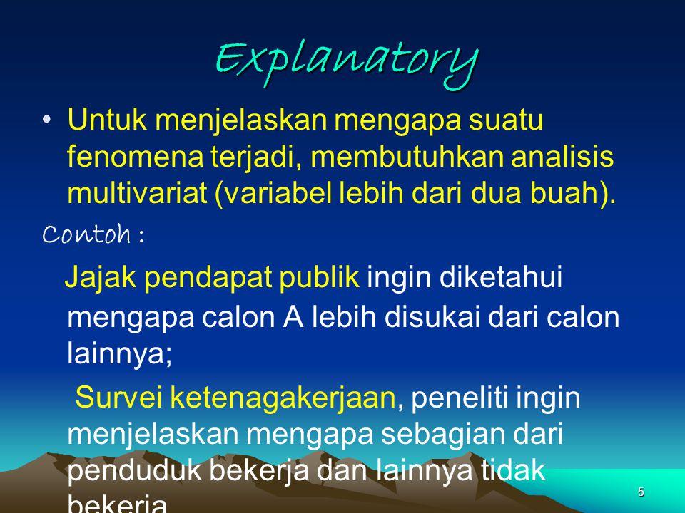 Explanatory Untuk menjelaskan mengapa suatu fenomena terjadi, membutuhkan analisis multivariat (variabel lebih dari dua buah).