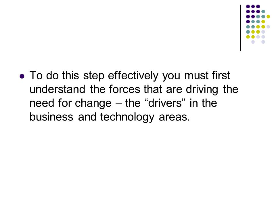 To do this step effectively you must first understand the forces that are driving the need for change – the drivers in the business and technology areas.