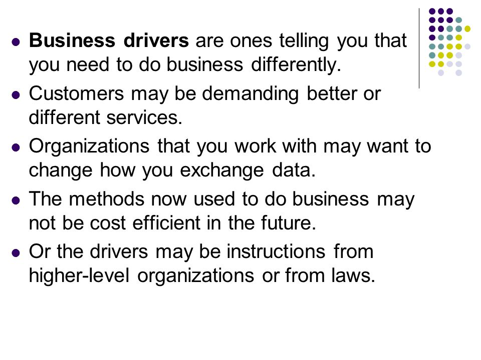 Business drivers are ones telling you that you need to do business differently.