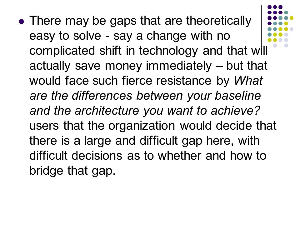 There may be gaps that are theoretically easy to solve - say a change with no complicated shift in technology and that will actually save money immediately – but that would face such fierce resistance by What are the differences between your baseline and the architecture you want to achieve.