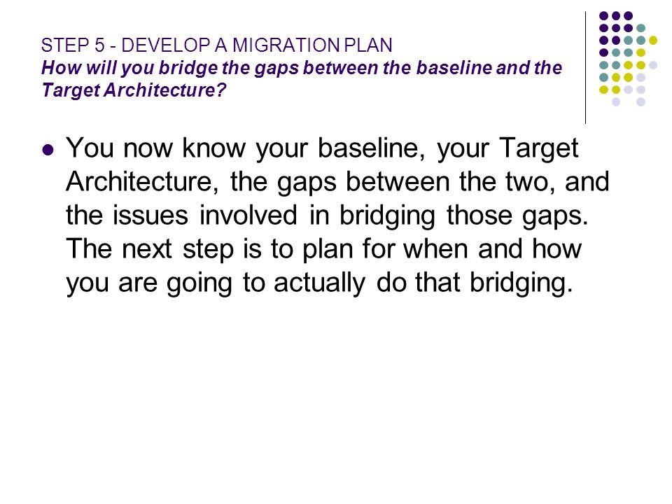 STEP 5 - DEVELOP A MIGRATION PLAN How will you bridge the gaps between the baseline and the Target Architecture