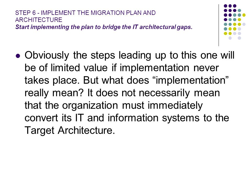 STEP 6 - IMPLEMENT THE MIGRATION PLAN AND ARCHITECTURE Start implementing the plan to bridge the IT architectural gaps.