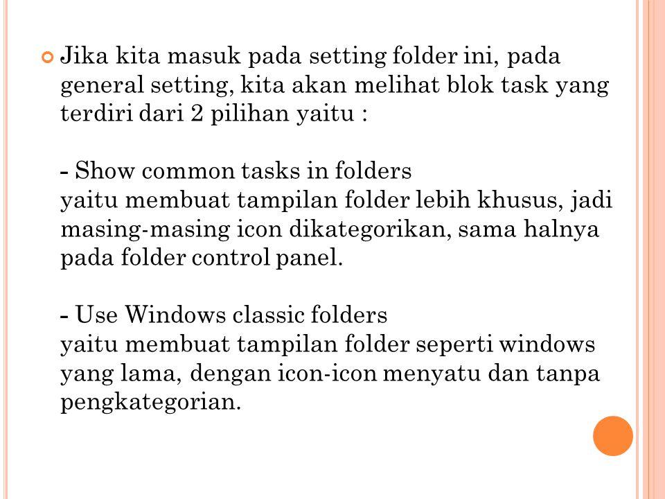 Jika kita masuk pada setting folder ini, pada general setting, kita akan melihat blok task yang terdiri dari 2 pilihan yaitu : - Show common tasks in folders yaitu membuat tampilan folder lebih khusus, jadi masing-masing icon dikategorikan, sama halnya pada folder control panel.