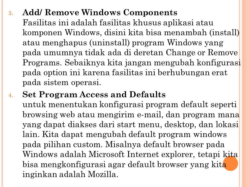 Add/ Remove Windows Components Fasilitas ini adalah fasilitas khusus aplikasi atau komponen Windows, disini kita bisa menambah (install) atau menghapus (uninstall) program Windows yang pada umumnya tidak ada di deretan Change or Remove Programs. Sebaiknya kita jangan mengubah konfigurasi pada option ini karena fasilitas ini berhubungan erat pada sistem operasi.