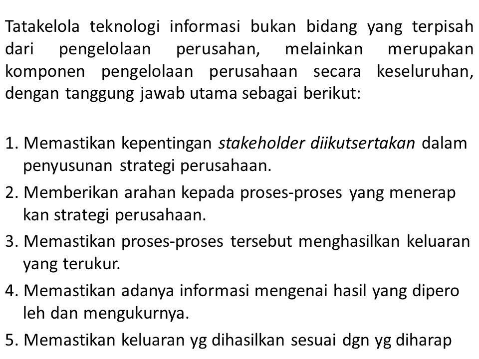Tatakelola teknologi informasi bukan bidang yang terpisah dari pengelolaan perusahan, melainkan merupakan komponen pengelolaan perusahaan secara keseluruhan, dengan tanggung jawab utama sebagai berikut: 1.