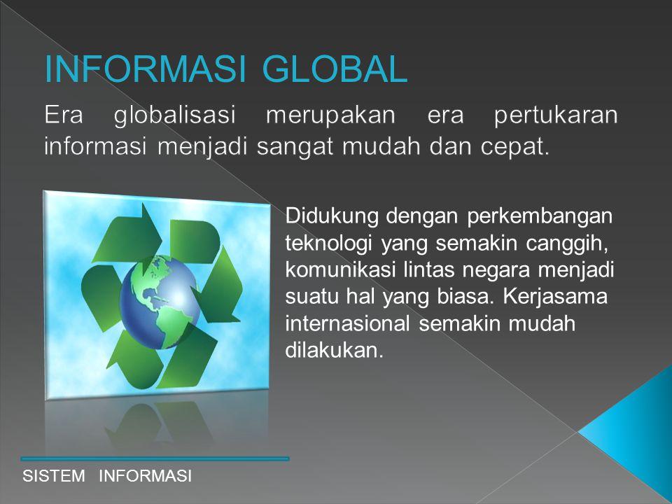 INFORMASI GLOBAL Era globalisasi merupakan era pertukaran informasi menjadi sangat mudah dan cepat.