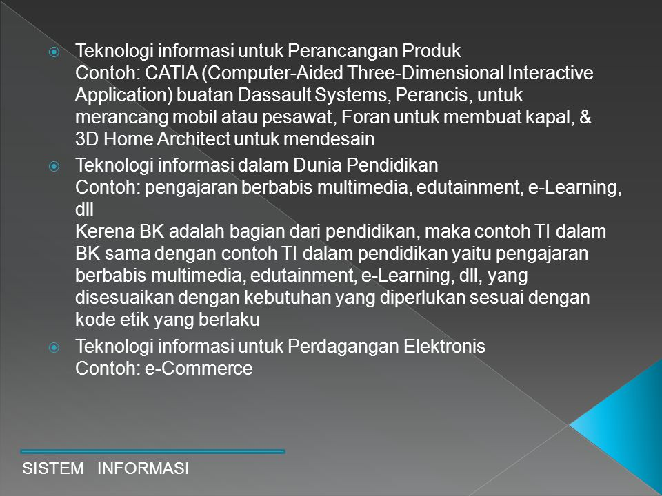 Teknologi informasi untuk Perancangan Produk Contoh: CATIA (Computer-Aided Three-Dimensional Interactive Application) buatan Dassault Systems, Perancis, untuk merancang mobil atau pesawat, Foran untuk membuat kapal, & 3D Home Architect untuk mendesain