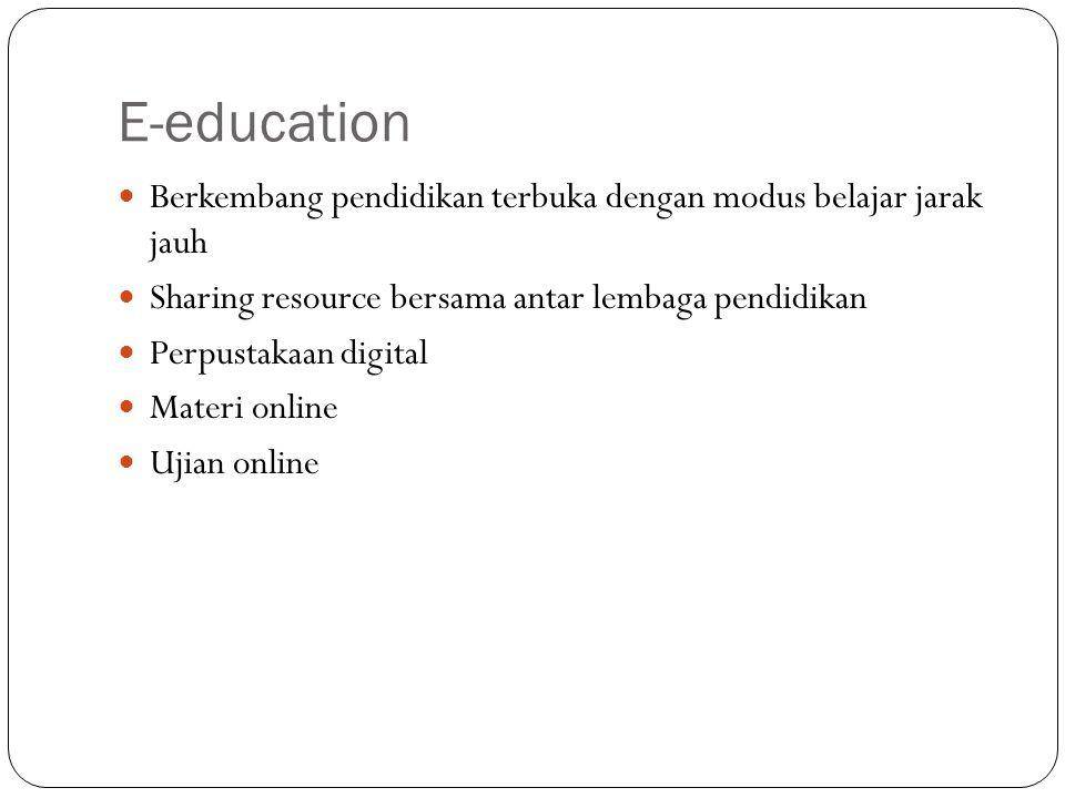 E-education Berkembang pendidikan terbuka dengan modus belajar jarak jauh. Sharing resource bersama antar lembaga pendidikan.