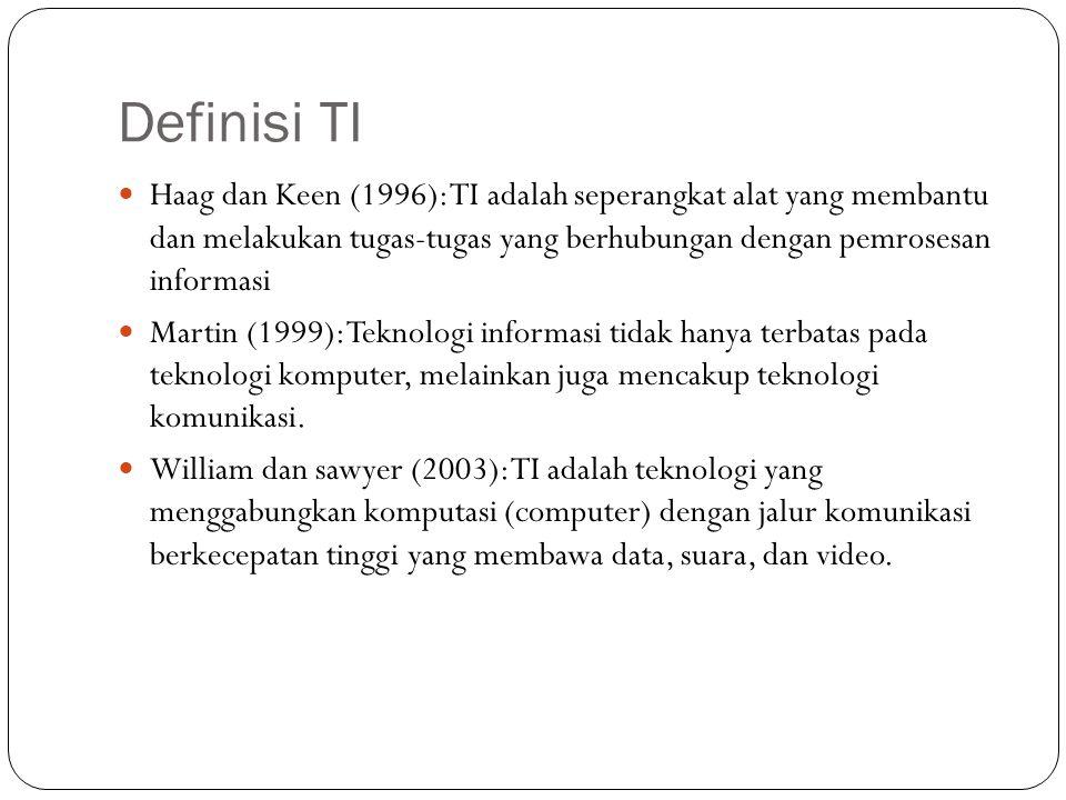 Definisi TI Haag dan Keen (1996): TI adalah seperangkat alat yang membantu dan melakukan tugas-tugas yang berhubungan dengan pemrosesan informasi.