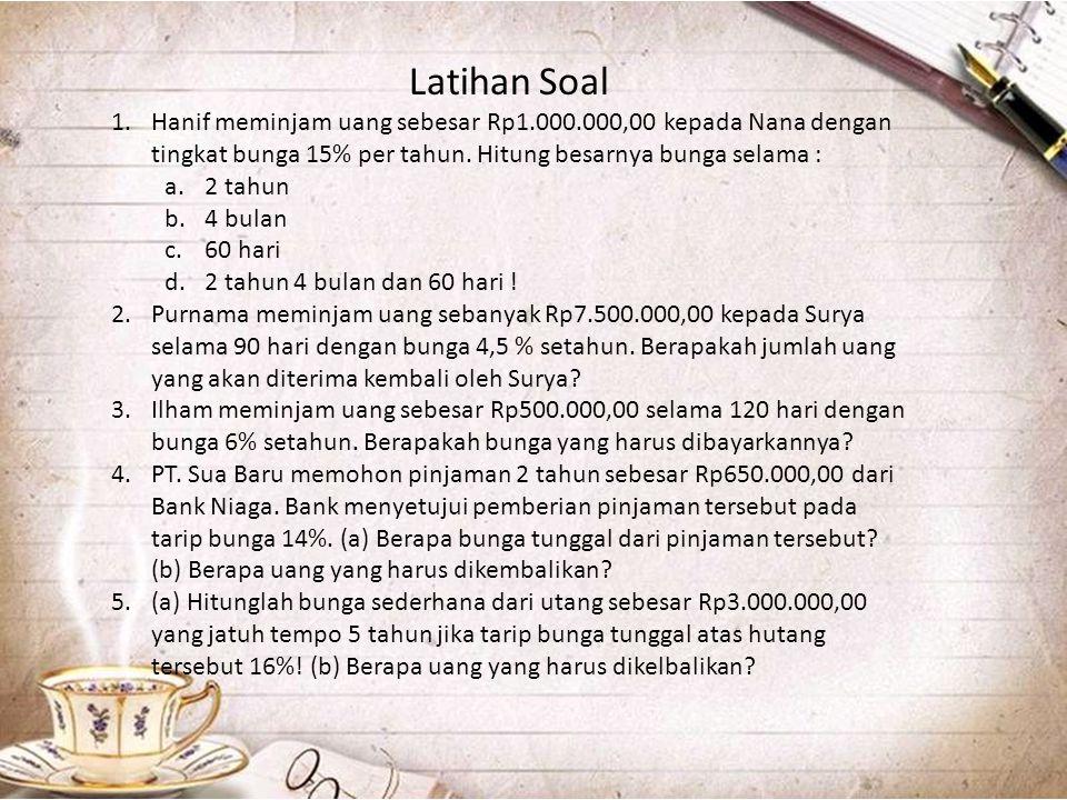Latihan Soal Hanif meminjam uang sebesar Rp1.000.000,00 kepada Nana dengan tingkat bunga 15% per tahun. Hitung besarnya bunga selama :