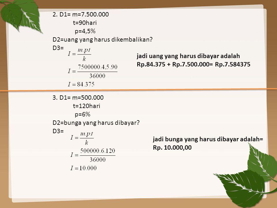 2. D1= m=7.500.000 t=90hari. p=4,5% D2=uang yang harus dikembalikan D3=