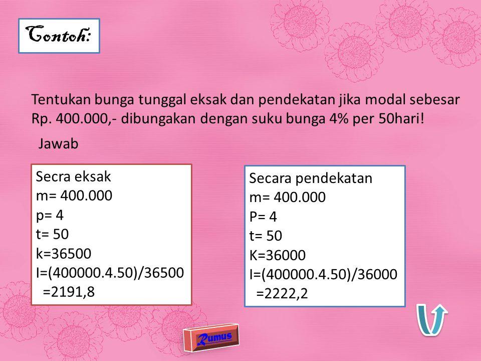 Contoh: Tentukan bunga tunggal eksak dan pendekatan jika modal sebesar Rp. 400.000,- dibungakan dengan suku bunga 4% per 50hari!