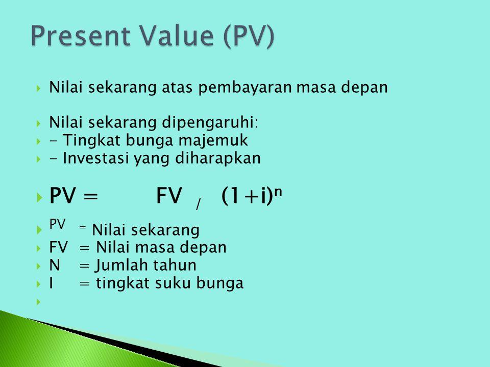 Present Value (PV) PV = FV / (1+i)n PV = Nilai sekarang