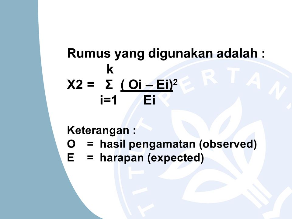 Rumus yang digunakan adalah : k X2 = Σ ( Oi – Ei)2 i=1 Ei