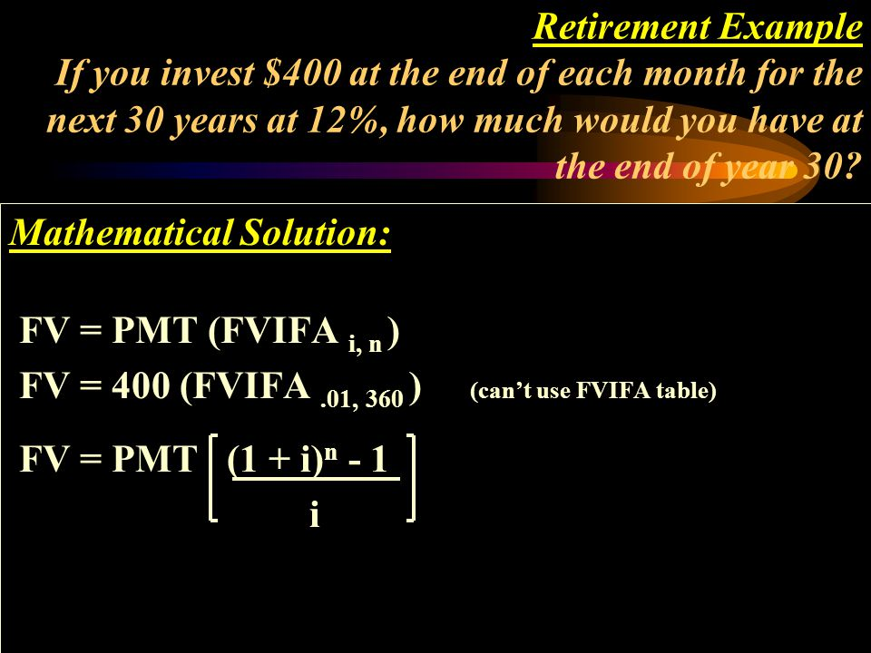 Retirement Example If you invest $400 at the end of each month for the next 30 years at 12%, how much would you have at the end of year 30