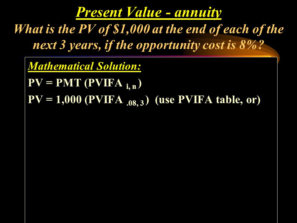 Present Value - annuity What is the PV of $1,000 at the end of each of the next 3 years, if the opportunity cost is 8%
