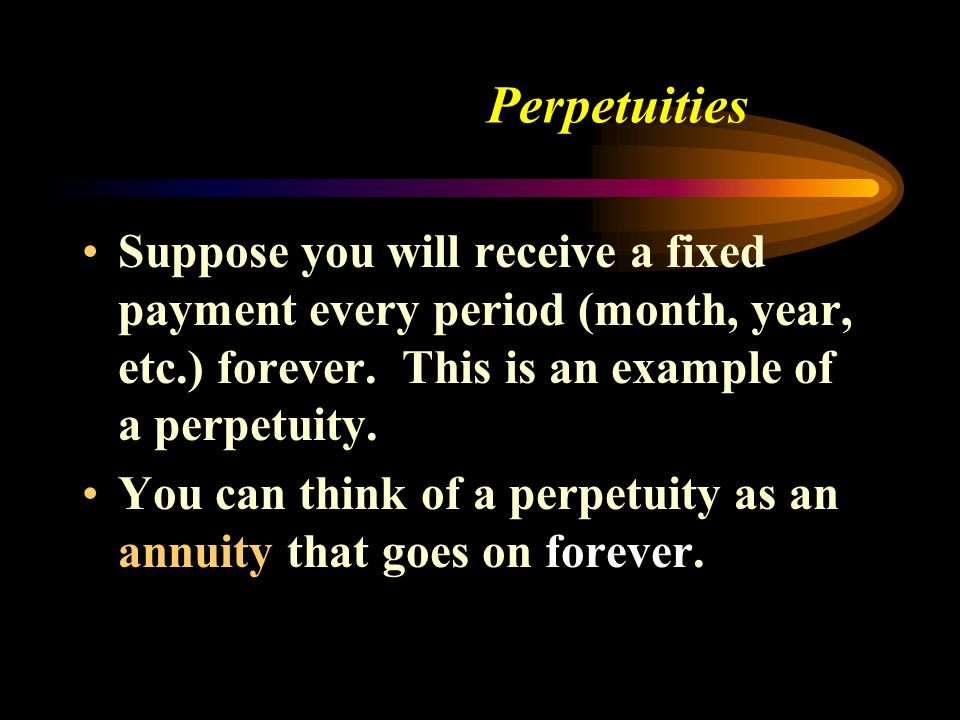 Perpetuities Suppose you will receive a fixed payment every period (month, year, etc.) forever. This is an example of a perpetuity.