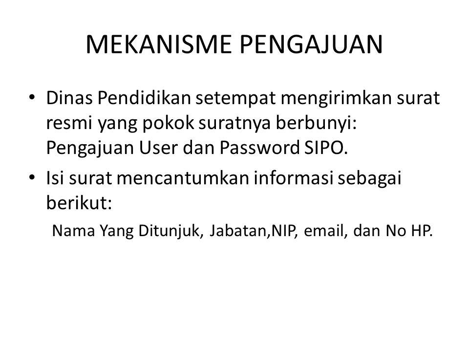 MEKANISME PENGAJUAN Dinas Pendidikan setempat mengirimkan surat resmi yang pokok suratnya berbunyi: Pengajuan User dan Password SIPO.