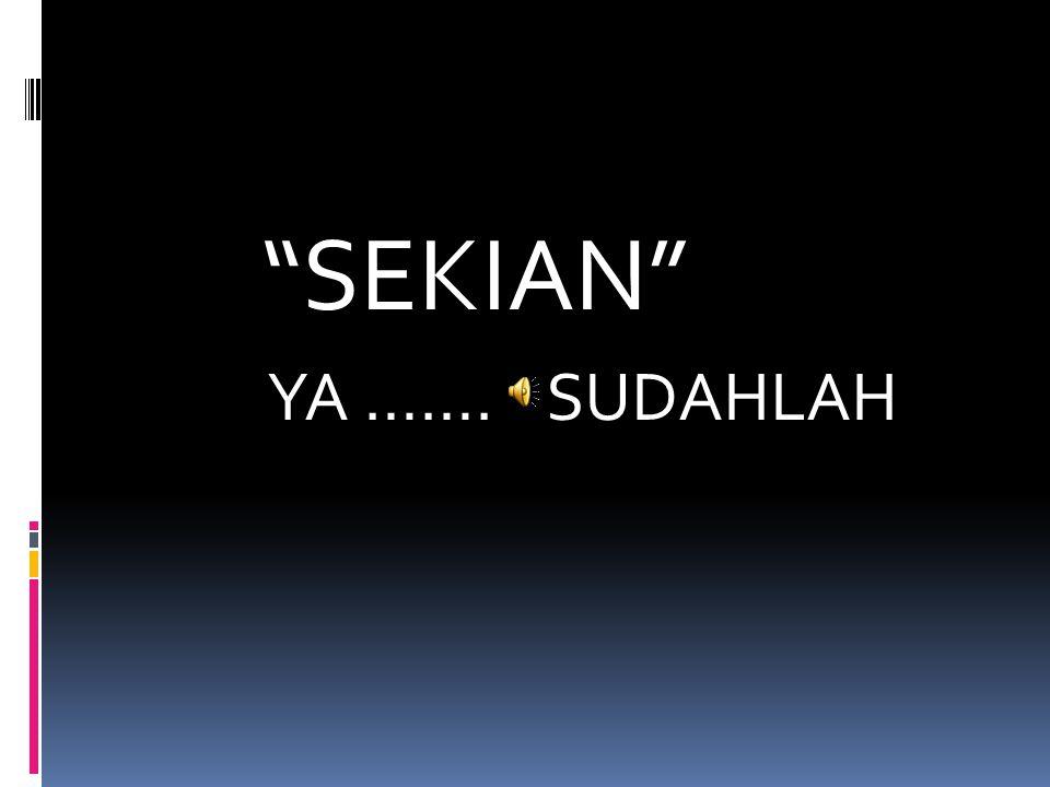SEKIAN YA ……. SUDAHLAH