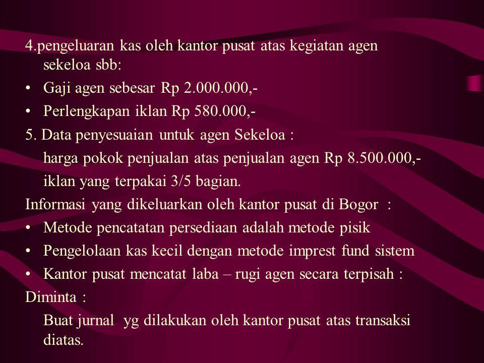 4.pengeluaran kas oleh kantor pusat atas kegiatan agen sekeloa sbb: