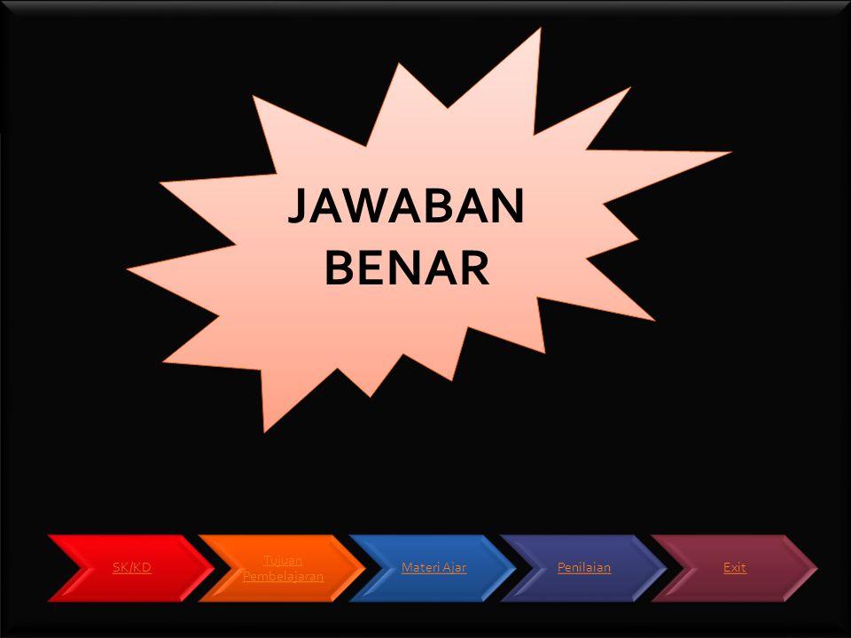 JAWABAN BENAR SK/KD Tujuan Pembelajaran Materi Ajar Penilaian Exit