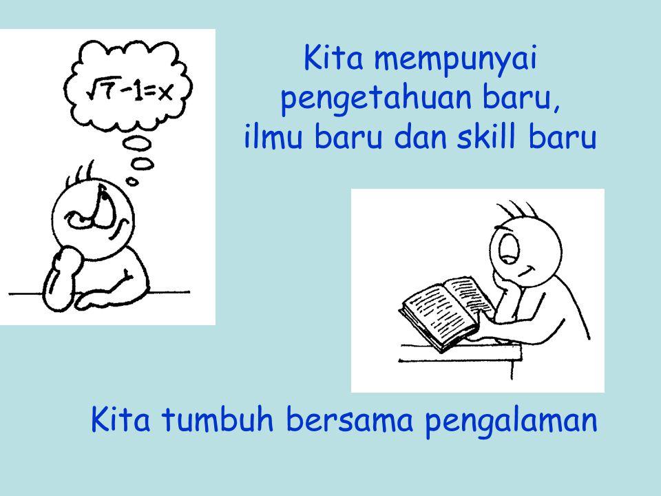 Kita mempunyai pengetahuan baru, ilmu baru dan skill baru