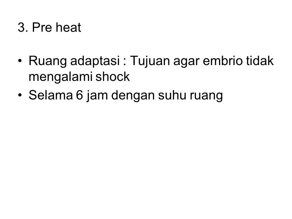 3. Pre heat Ruang adaptasi : Tujuan agar embrio tidak mengalami shock.