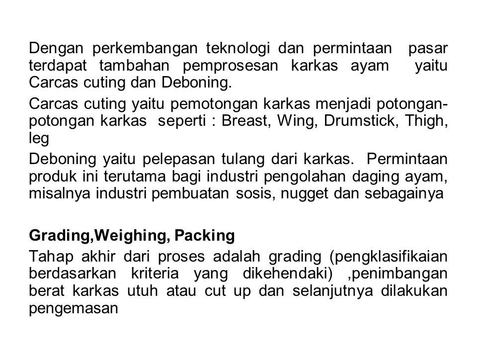 Dengan perkembangan teknologi dan permintaan pasar terdapat tambahan pemprosesan karkas ayam yaitu Carcas cuting dan Deboning.