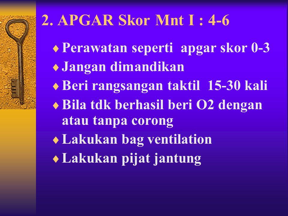 2. APGAR Skor Mnt I : 4-6 Perawatan seperti apgar skor 0-3