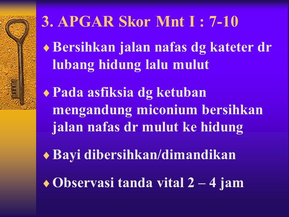 3. APGAR Skor Mnt I : 7-10 Bersihkan jalan nafas dg kateter dr lubang hidung lalu mulut.