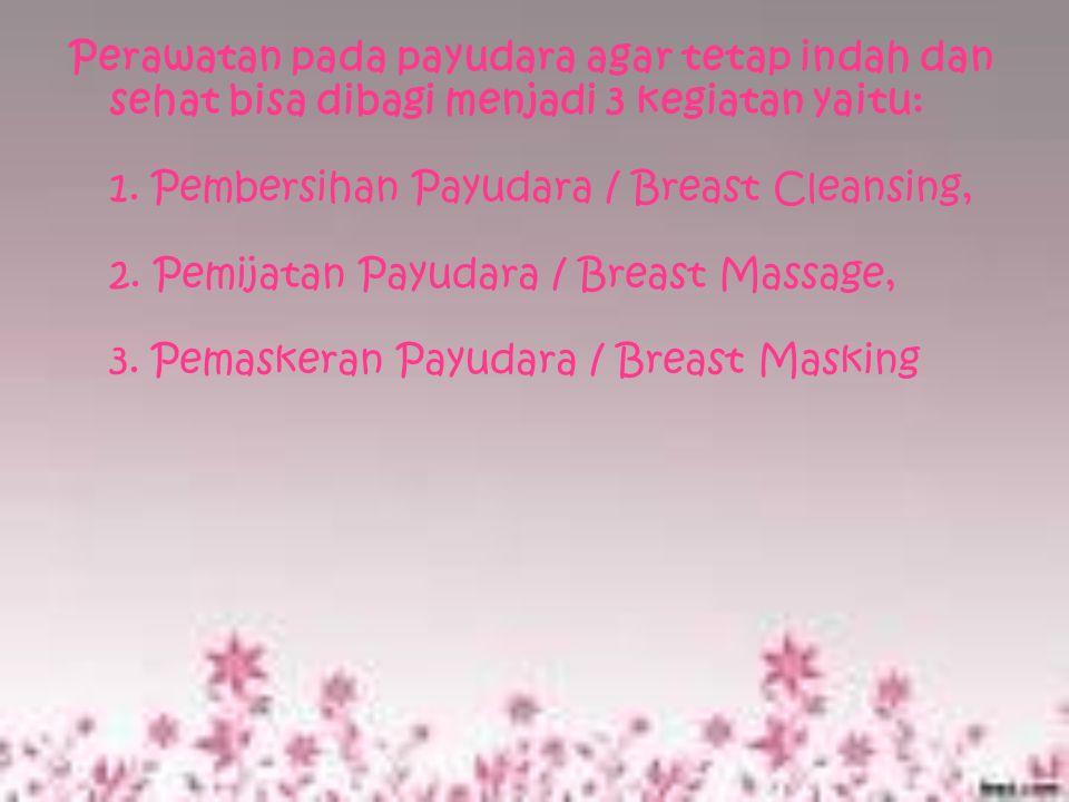 Perawatan pada payudara agar tetap indah dan sehat bisa dibagi menjadi 3 kegiatan yaitu: 1.