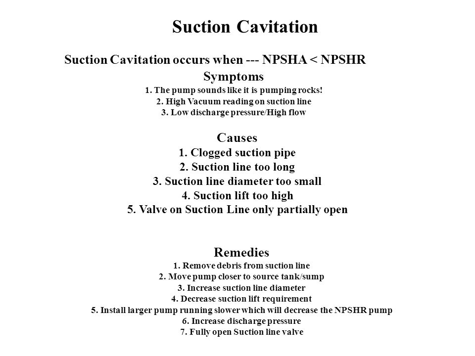 Suction Cavitation Suction Cavitation occurs when --- NPSHA < NPSHR