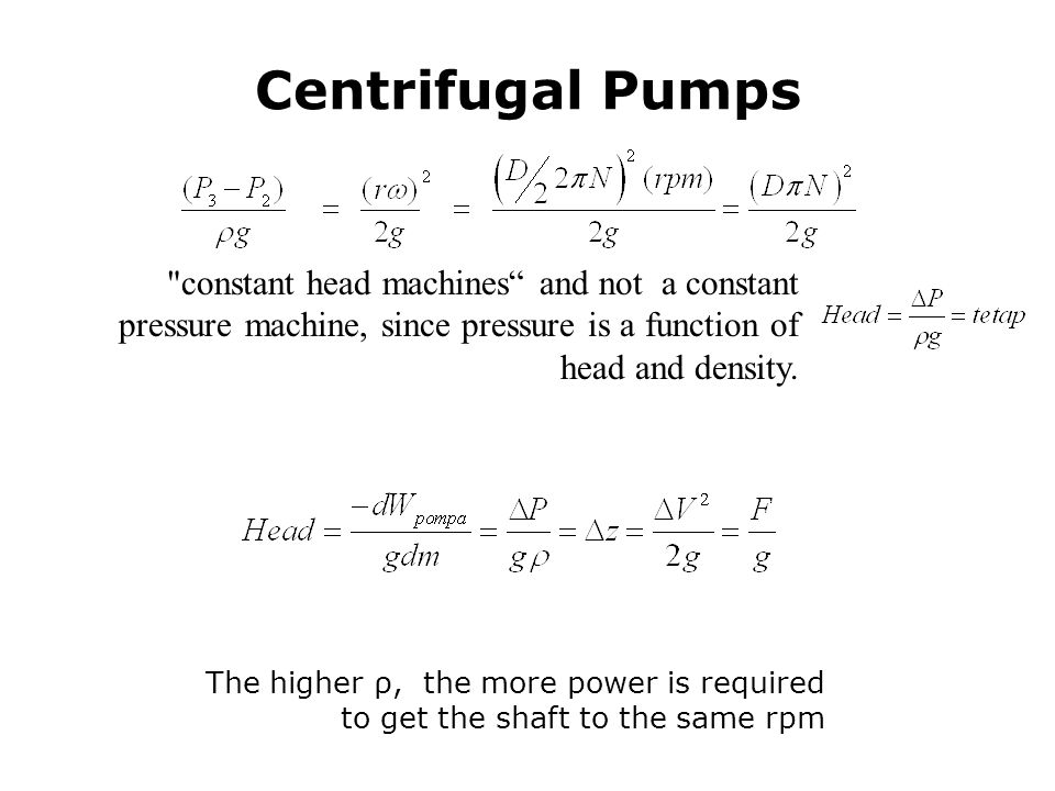 Centrifugal Pumps constant head machines and not a constant pressure machine, since pressure is a function of head and density.