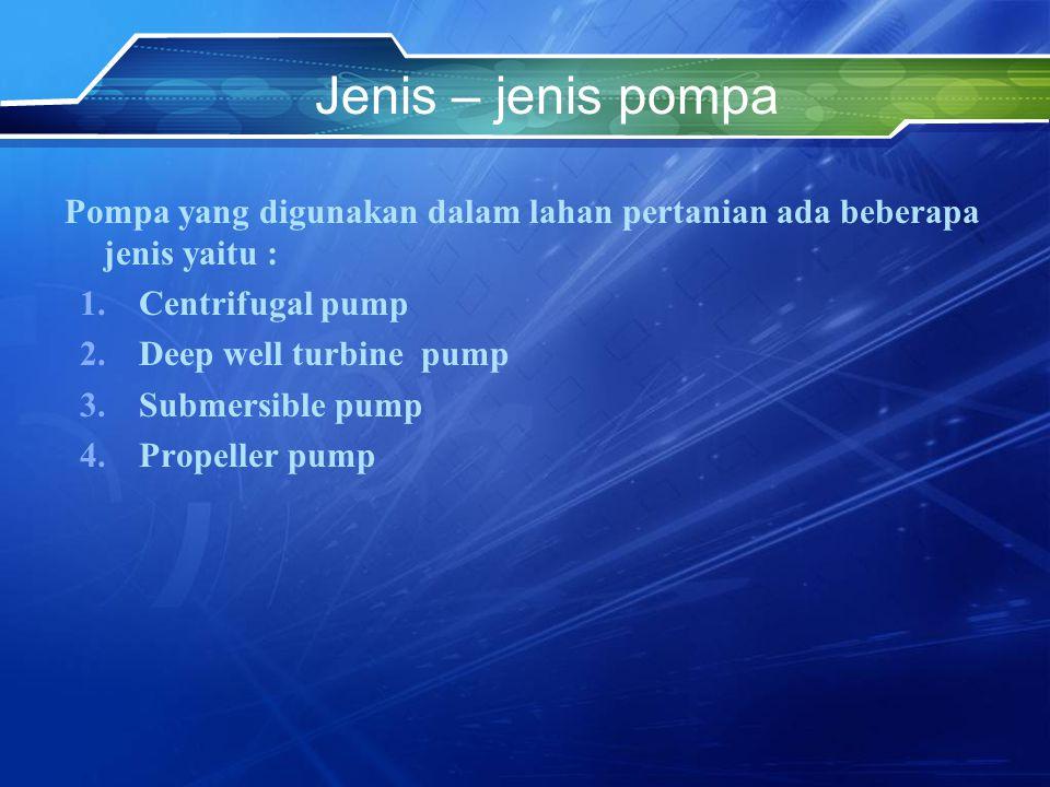 Jenis – jenis pompa Pompa yang digunakan dalam lahan pertanian ada beberapa jenis yaitu : Centrifugal pump.