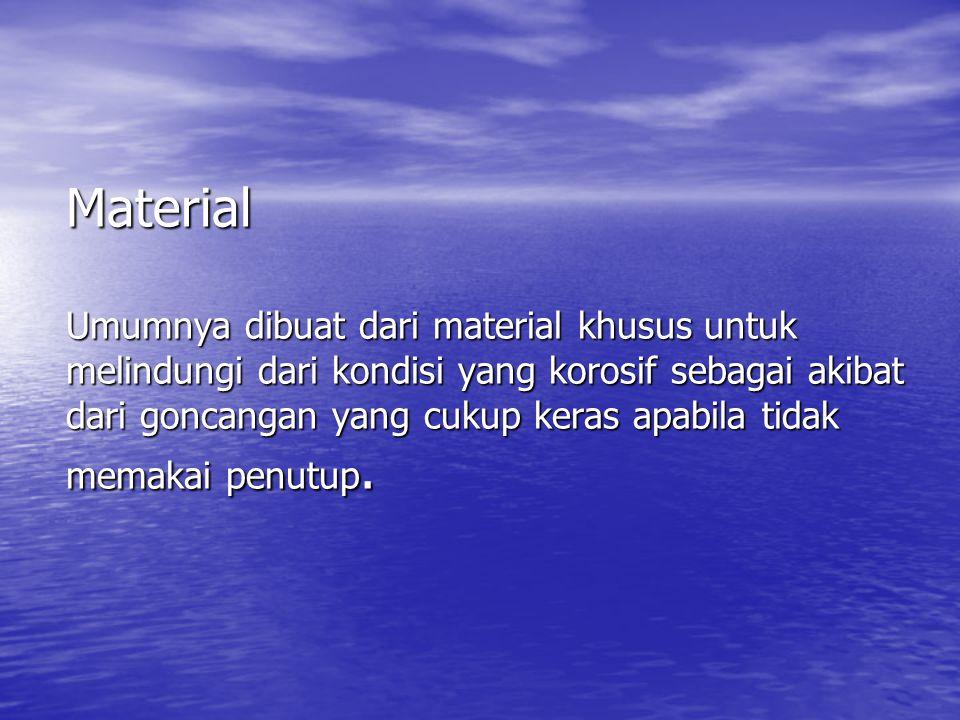 Material Umumnya dibuat dari material khusus untuk melindungi dari kondisi yang korosif sebagai akibat dari goncangan yang cukup keras apabila tidak memakai penutup.