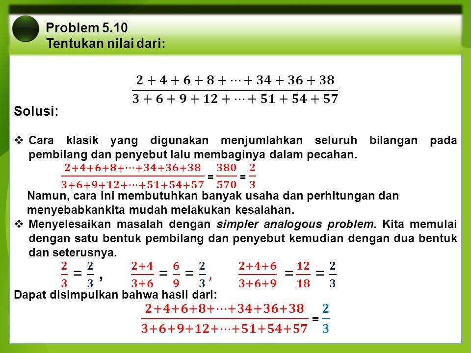 Problem 5.10 Tentukan nilai dari: 𝟐+𝟒+𝟔+𝟖+…+𝟑𝟒+𝟑𝟔+𝟑𝟖 𝟑+𝟔+𝟗+𝟏𝟐+…+𝟓𝟏+𝟓𝟒+𝟓𝟕. Solusi: