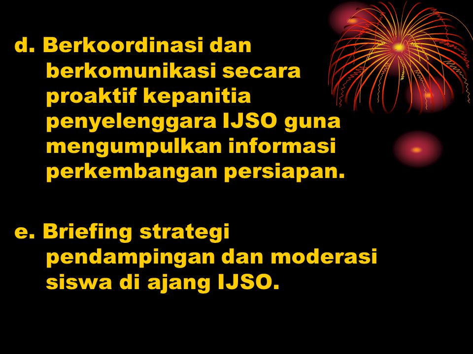 d. Berkoordinasi dan berkomunikasi secara proaktif kepanitia penyelenggara IJSO guna mengumpulkan informasi perkembangan persiapan.