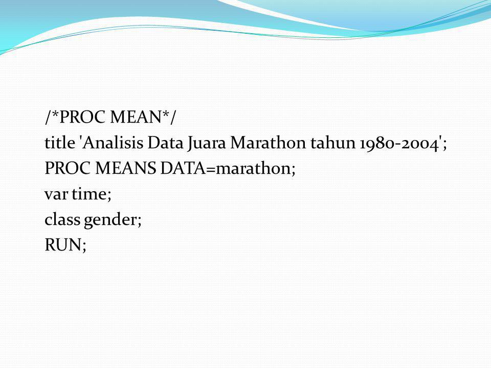 /*PROC MEAN*/ title Analisis Data Juara Marathon tahun ; PROC MEANS DATA=marathon; var time; class gender; RUN;