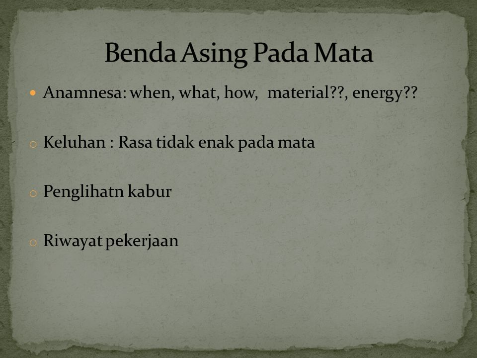Benda Asing Pada Mata Anamnesa: when, what, how, material , energy