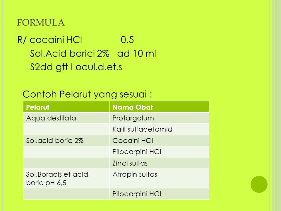 formula R/ cocaini HCl 0,5 Sol.Acid borici 2% ad 10 ml S2dd gtt I ocul.d.et.s Contoh Pelarut yang sesuai :
