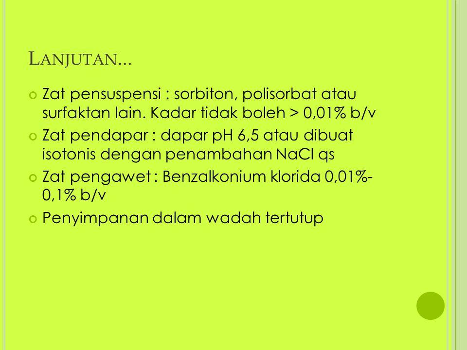 Lanjutan... Zat pensuspensi : sorbiton, polisorbat atau surfaktan lain. Kadar tidak boleh > 0,01% b/v.