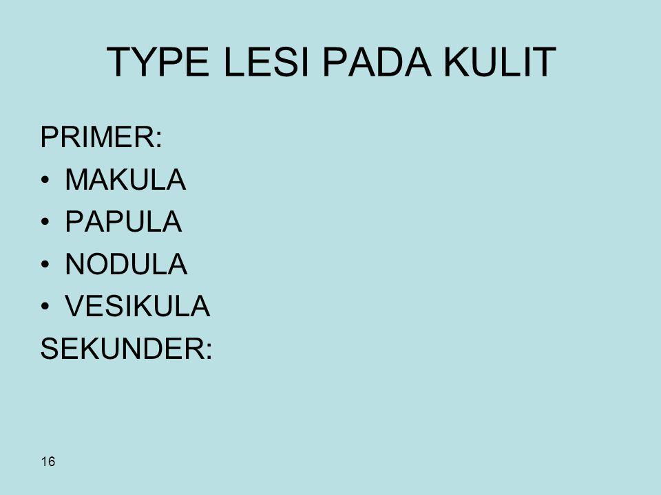 TYPE LESI PADA KULIT PRIMER: MAKULA PAPULA NODULA VESIKULA SEKUNDER: